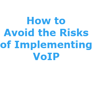 How to Avoid the Risks of Implementing VoIP Systems?